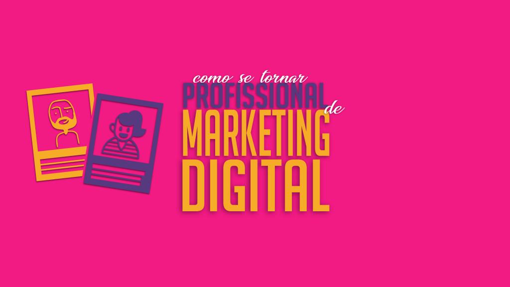 Como se tornar profissional de marketing digital?